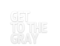 Get to the Gray